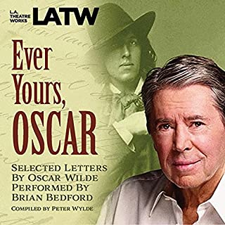 Ever Yours, Oscar     Selected Letters by Oscar Wilde, Performed by Brian Bedford              By:                                                                                                                                 Peter Wylde - compiler                               Narrated by:                                                                                                                                 Brian Bedford                      Length: 1 hr and 5 mins     3 ratings     Overall 5.0