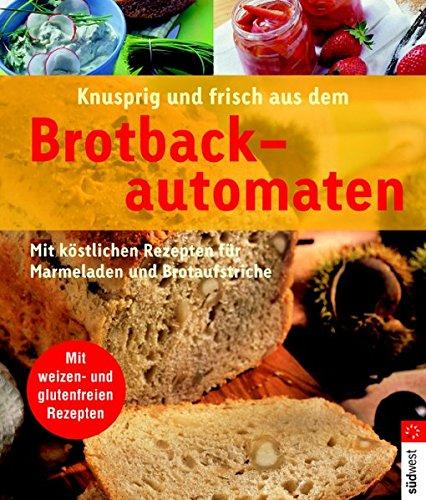 Knusprig und frisch aus dem Brotbackautomaten: Mit köstlichen Rezepten für Marmeladen und Brotaufstriche