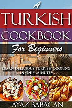 A Turkish Cookbook for Beginners: Learn Delicious Turkish Cooking in Only Minutes (Turkish Cooking at Home, Ethnic Cookbooks, and Turkish Cook Books 1) by [Ayaz Babacan]