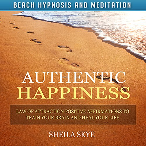 Authentic Happiness: Law of Attraction Positive Affirmations to Train Your Brain and Heal Your Life audiobook cover art