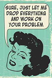 Sure, Just Let Me Drop Everything And Work On Your Problem: 108-page Funny Office Notebook, Coworker Boss Employee Rude Sarcasm Journal, Witty Workplace Humor Satire, Retro Vintage Cover