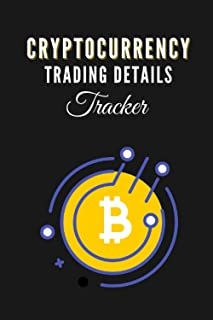 Cryptocurrency Trading Details Tracker: A Logbook Journal For Market Traders and Investors To Monitor Progress of Investme...