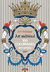 Art-thérapie - Art médiéval: 100 coloriages anti-stress de Sophie Leblanc