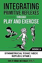 Integrating Primitive Reflexes Through Play and Exercise: An Interactive Guide to the Symmetrical Tonic Neck Reflex (STNR)...