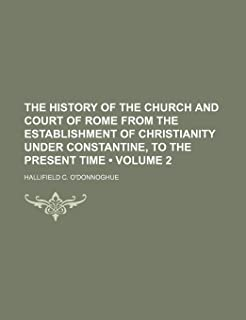 The History of the Church and Court of Rome from the Establishment of Christianity Under Constantine, to the Present Time ...