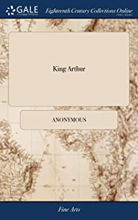 King Arthur: Or, the British Worthy. a Dramatick Opera. as It Is Now Acting at the Theatre Royal in Crow-Street. by Mr. Dr...