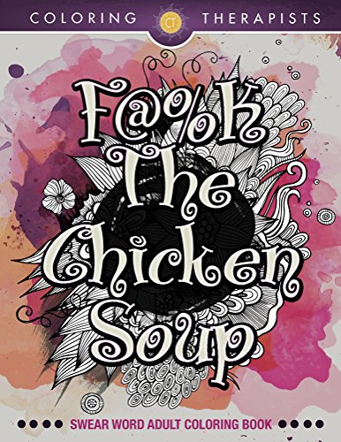 F@#k The Chicken Soup: Swear Word Adult Coloring Book (Swear Word Coloring and Art Book Series) by [Coloring Therapist]
