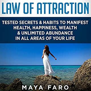 Law of Attraction     Tested Secrets & Habits to Manifest Health, Happiness, Wealth & Unlimited Abundance in All Areas of Your Life               By:                                                                                                                                 Maya Faro                               Narrated by:                                                                                                                                 Dee Vallens                      Length: 2 hrs and 36 mins     1 rating     Overall 5.0