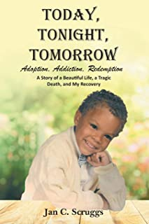 Today, Tonight, Tomorrow: Adoption, Addiction, Redemption; A story of a Beautiful Life and Tragic Death, and My Recovery