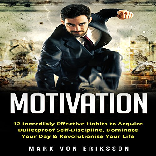 Motivation: 12 Incredibly Effective Habits to Acquire Bulletproof Self-Discipline, Dominate Your Day, and Revolutionize Your Life cover art