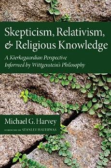 Skepticism, Relativism, and Religious Knowledge: A Kierkegaardian Perspective Informed by Wittgenstein's Philosophy by [Michael G. Harvey, Stanley Hauerwas]