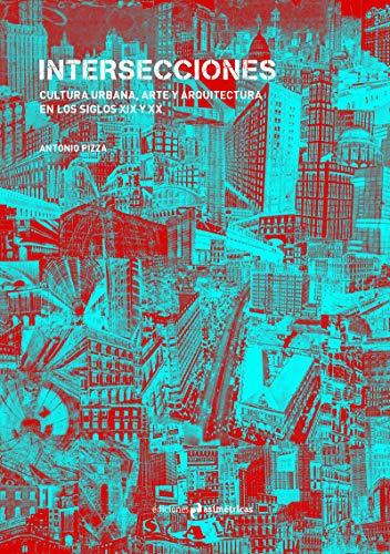 INTERSECCIONES: CULTURA URBANA, ARTE Y ARQUITECTURA EN LOS SIGLOS XIX Y XX