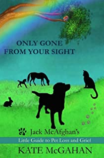 Only Gone From Your Sight: Jack McAfghan`s Little Guide to Pet Loss and Grief