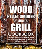 Wood Pellet Smoker and Grill Cookbook: Complete How-To Cookbook for Unique Barbecue, Ultimate Guide...