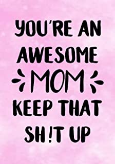 You're an Awesome Mom, Keep That Shit Up: Funny Birthday present, Gag Gift for Mum ~ Journal, beautifully lined pages Notebook (Best Mom)