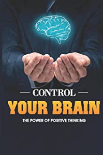 Control Your Brain: Discover The Power Of Positive Thinking: How To Replace Negative Self-Talk With Positive Self-Talk