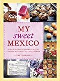 My Sweet Mexico: Recipes for Authentic Pastries, Breads, Candies, Beverages, and Frozen Treats [A Baking Book]