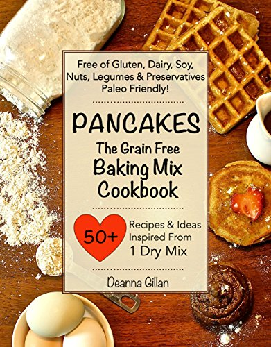 PANCAKES The Grain Free Baking Mix Cookbook: 25 Recipes & Ideas with One Simple Dry Mix: (Paleo Friendly, Grain Free, Gluten Free, Dairy Free, Soy Free, ... Book One) (The Grain Free Dry Mix Series 1)