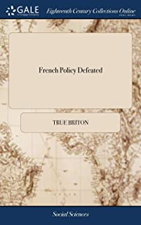 French Policy Defeated: Being an Account of the Original and Progess of the Present war With France. The Encroachments, De...