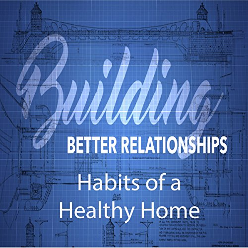 Building Better Relationships: Habits of a Healthy Home audiobook cover art