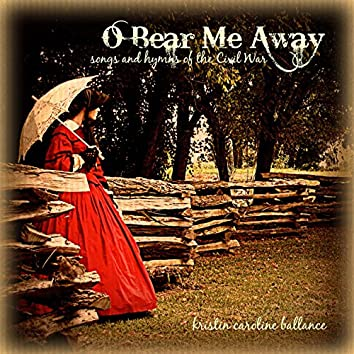 O Bear Me Away: Songs and Hymns of the Civil War