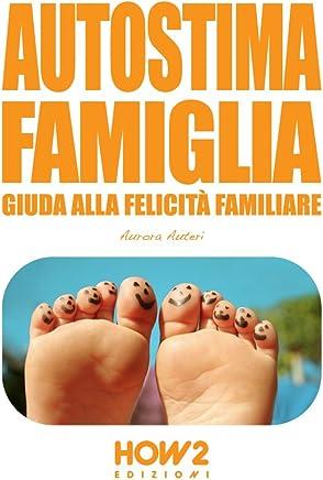 AUTOSTIMA FAMIGLIA: Guida alla Felicità Familiare (HOW2 Edizioni Vol. 25)