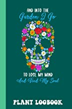 Into The Garden I Go To Lose My Mind Find My Soul Plant Logbook: Houseplant Care Logbook To Keep Track Of All Your Plants ...