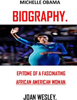 MICHELLE OBAMA BIOGRAPHY: EPITOME OF A FASCINATING AFRICAN AMERICAN WOMAN