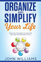 Organize and Simplify Your Life: Effective Strategies to Make Time for What Matters Most to You