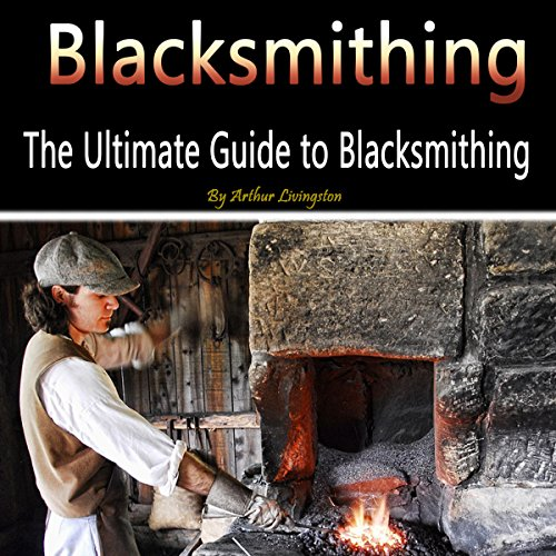 Blacksmithing: The Ultimate Guide to Blacksmithing audiobook cover art