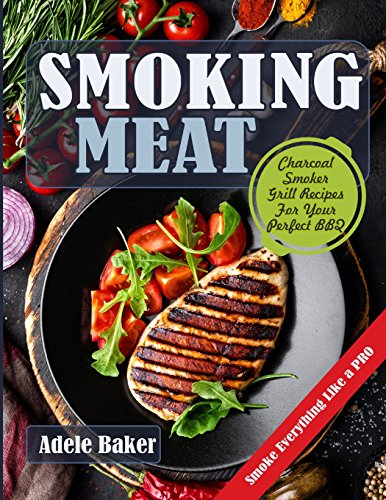 Smoking Meat: Charcoal Smoker Grill Recipes For Your Perfect BBQ (Weber Barbecue, Smoke Fish Chicken Everything Like a PRO)