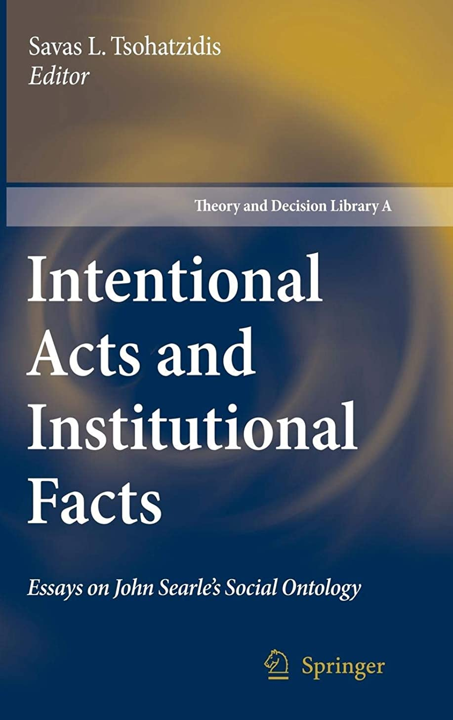 Intentional Acts and Institutional Facts: Essays on John Searle's Social Ontology (Theory and Decision Library / Series A: Philosophy and Methodology of the Social Sciences, Vol. 41)