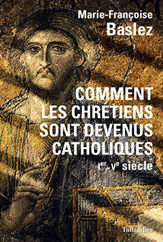 Comment les chrétiens sont devenus catholiques: Ier - Ve siècle (HISTOIRE)