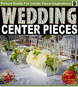 Wedding Centerpieces An Illustrated Guide Book For Centerpiece Inspirations Ideas For Brides And Wedding Planners Wedding Flowers Flower Arranging Flower Arrangements Weddings By Sam Siv 4 Kindle Edition By Siv