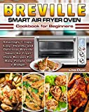 Breville Smart Air Fryer Oven Cookbook for Beginners: Amazingly Crispy, Easy, Healthy and Delicious Breville Smart Air Fryer Oven Recipes For Busy People On a Budget.