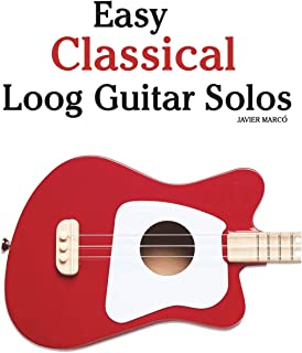 Easy Classical Loog Guitar Solos: Featuring Music of Bach, Mozart, Beethoven, Tchaikovsky and Others. in Standard Notation...