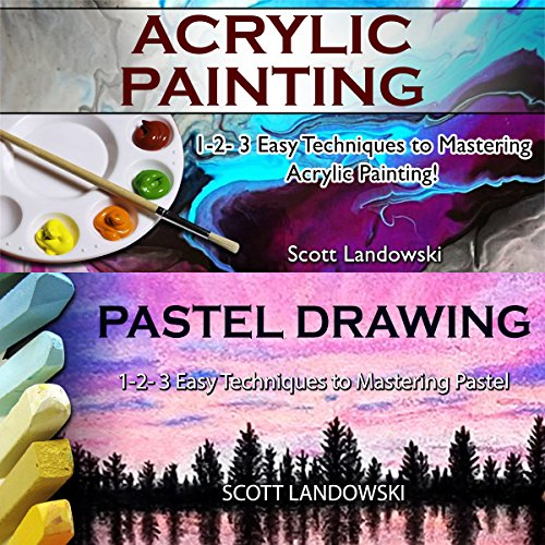 Acrylic Painting & Pastel Painting: 1-2-3 Easy Techniques to Mastering Acrylic Painting! & 1-2-3 Easy Techniques to Mastering Pastel Drawing audiobook cover art