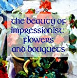 The Beauty of Impressionistic Flowers and Bouquets: Reproductions from the Impressionist Masters (English Edition)
