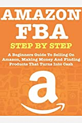 AMAZON FBA : A STEP BY STEP BEGINNERS GUIDE TO HELP YOU Kindle Edition