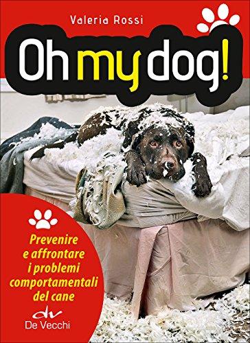 Oh my dog! Prevenire e affrontare i problemi comportamentali del cane