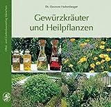 Gewürzkräuter und Heilpflanzen: 77 Gartenkräuter, Anbau, Ernte, Aufbereitung, Inhaltsstoffe, Verwendung