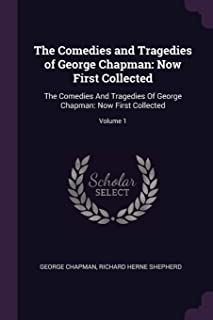 The Comedies and Tragedies of George Chapman: Now First Collected: The Comedies And Tragedies Of George Chapman: Now First Collected; Volume 1