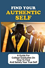 Find Your Authentic Self: A Guide For College Graduates On How To Find And Satisfy Your True Self: Being Your Authentic Se...
