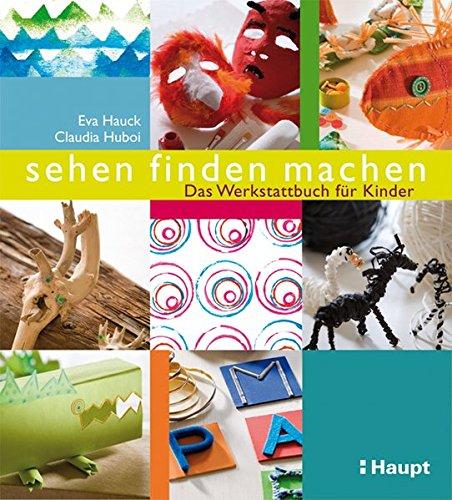 sehen, finden, machen: Das Werkstattbuch für Kinder