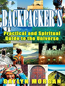 Backpacker's Practical and Spiritual Guide to the Universe: Making the Most of your Travels by [Gaylyn Morgan]