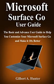 Microsoft Surface Go User Guide: The Basic and Advance User Guide to Help You Customize Your Microsoft Surface Go and Make...