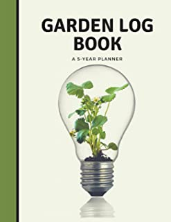 Garden Log Book A 5 Year Planner: Garden Journal and Planner Book for 5 Years With Tracker Sheets For Garden Projects, Soil Amendment Records and Pest Disease Control