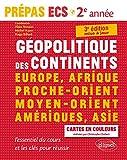 Géopolitique des continents - Europe, Afrique, Proche-Orient, Moyen-Orient, Amériques, Asie •l'essentiel du cours et les clés pour réussir •  Prépas ECS 2e année - 3e édition mise à jour