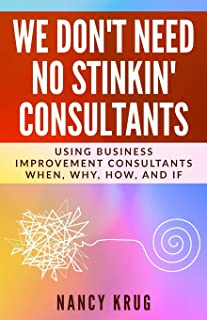 We Don't Need No Stinkin' Consultants: Using Business Improvement Consultants: When, Why, How, and If