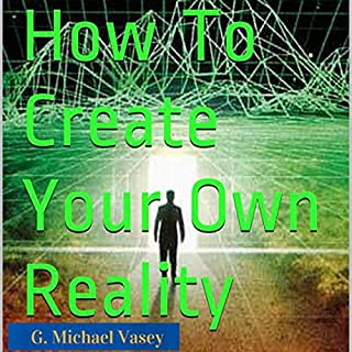How to Create Your Own Reality     Becoming the New You              By:                                                                                                                                 G. Michael Vasey                               Narrated by:                                                                                                                                 Lorraine Ansell                      Length: 1 hr and 26 mins     11 ratings     Overall 3.9